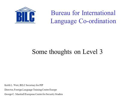 Some thoughts on Level 3 Bureau for International Language Co-ordination Keith L. Wert, BILC Secretary for PfP Director, Foreign Language Training Center.