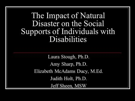 The Impact of Natural Disaster on the Social Supports of Individuals with Disabilities Laura Stough, Ph.D. Amy Sharp, Ph.D. Elizabeth McAdams Ducy, M.Ed.