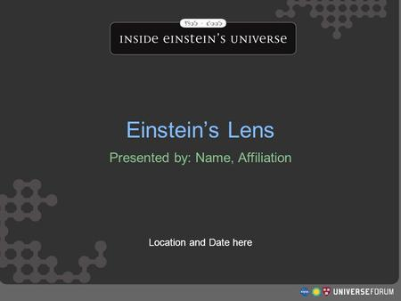 Einstein's Lens Presented by: Name, Affiliation Location and Date here Einstein's Lens.