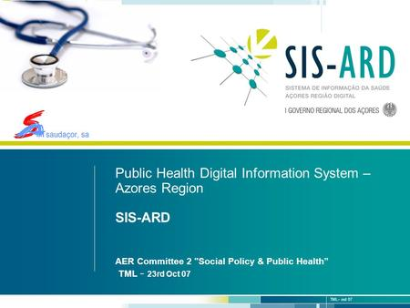 1 | 19 TML– out 07 S. Jorge – 1 de Junho 2007 Public Health Digital Information System – Azores Region SIS-ARD AER Committee 2 Social Policy & Public.