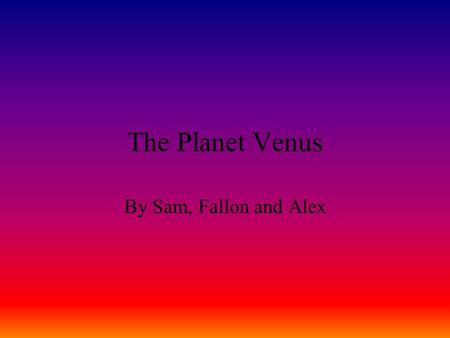 The Planet Venus By Sam, Fallon and Alex. Venus Venus is the second- closest planet to the Sun, orbiting it every 224.7 Earth days. The planet is named.