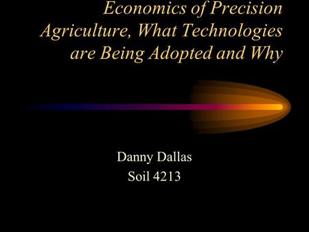 Economics of Precision Agriculture, What Technologies are Being Adopted and Why Danny Dallas Soil 4213.