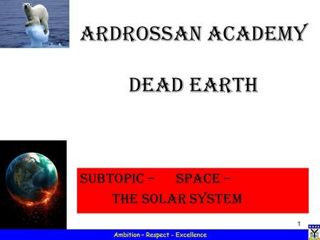 1 Ambition – Respect - Excellence Ardrossan Academy Dead Earth Subtopic – SPACE – the solar system.