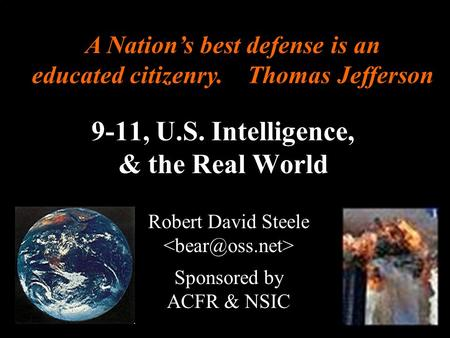 ® 9-11, U.S. Intelligence, & the Real World Robert David Steele Sponsored by ACFR & NSIC A Nation's best defense is an educated citizenry. Thomas Jefferson.