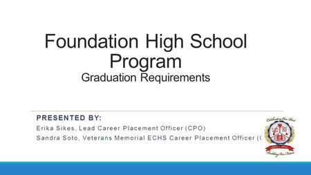 Foundation High School Program Graduation Requirements PRESENTED BY: Erika Sikes, Lead Career Placement Officer (CPO) Sandra Soto, Veterans Memorial ECHS.