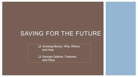 SAVING FOR THE FUTURE  Growing Money: Why, Where, and How  Savings Options, Features, and Plans.