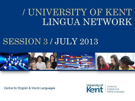 / UNIVERSITY OF KENT LINGUA NETWORK Centre for English & World Languages SESSION 3 / JULY 2013.