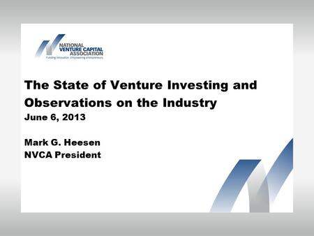 The State of Venture Investing and Observations on the Industry June 6, 2013 Mark G. Heesen NVCA President.