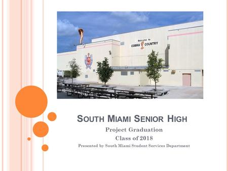 S OUTH M IAMI S ENIOR H IGH Project Graduation Class of 2018 Presented by South Miami Student Services Department.