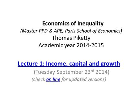 Economics of Inequality (Master PPD & APE, Paris School of Economics) Thomas Piketty Academic year 2014-2015 Lecture 1: Income, capital and growth (Tuesday.