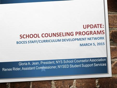 UPDATE: SCHOOL COUNSELING PROGRAMS BOCES STAFF/CURRICULUM DEVELOPMENT NETWORK MARCH 5, 2015 Gloria A. Jean, President, NYS School Counselor Association.