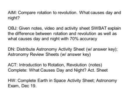 AIM: Compare rotation to revolution. What causes day and night? OBJ: Given notes, video and activity sheet SWBAT explain the difference between rotation.