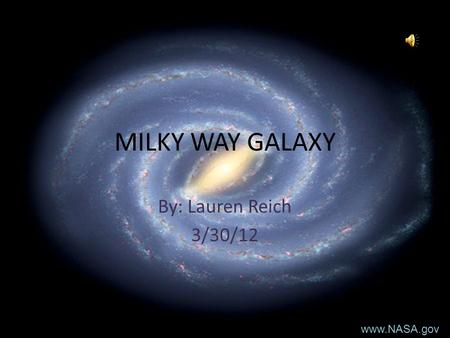 MILKY WAY GALAXY By: Lauren Reich 3/30/12 www.NASA.gov.
