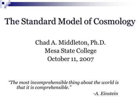 "The Standard Model of Cosmology Chad A. Middleton, Ph.D. Mesa State College October 11, 2007 ""The most incomprehensible thing about the world is that it."