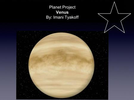 Planet Project Venus By: Imani Tyakoff. Venus is the second planet from the Sun and is the second brightest object in the night sky after the Moon. Named.