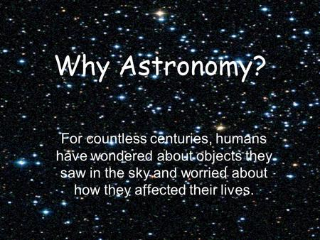 Why Astronomy? For countless centuries, humans have wondered about objects they saw in the sky and worried about how they affected their lives.