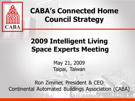 2009 Intelligent Living Space Experts Meeting May 21, 2009 Taipai, Taiwan Ron Zimmer, President & CEO Continental Automated Buildings Association (CABA)
