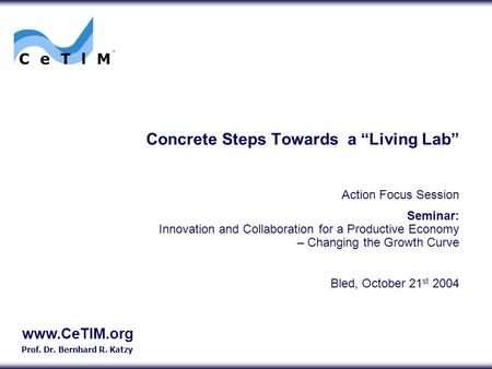 "Www.CeTIM.org Prof. Dr. Bernhard R. Katzy Concrete Steps Towards a ""Living Lab"" Action Focus Session Seminar: Innovation and Collaboration for a Productive."