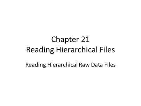 Chapter 21 Reading Hierarchical Files Reading Hierarchical Raw Data Files.