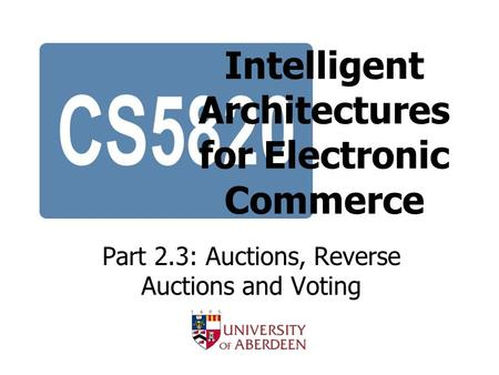 Intelligent Architectures for Electronic Commerce Part 2.3: Auctions, Reverse Auctions and Voting.