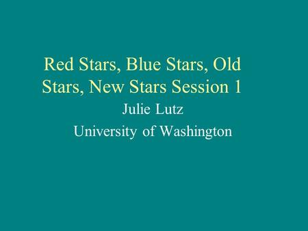 Red Stars, Blue Stars, Old Stars, New Stars Session 1 Julie Lutz University of Washington.
