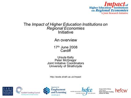 The Impact of Higher Education Institutions on Regional Economies Initiative An overview 17 th June 2008 Cardiff Ursula Kelly Peter McGregor Joint Initiative.