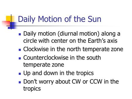 Daily Motion of the Sun Daily motion (diurnal motion) along a circle with center on the Earth's axis Clockwise in the north temperate zone Counterclockwise.