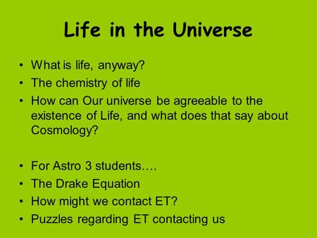 Life in the Universe What is life, anyway? The chemistry of life How can Our universe be agreeable to the existence of Life, and what does that say about.