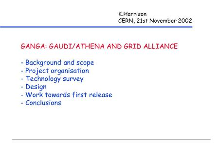 K.Harrison CERN, 21st November 2002 GANGA: GAUDI/ATHENA AND GRID ALLIANCE - Background and scope - Project organisation - Technology survey - Design -