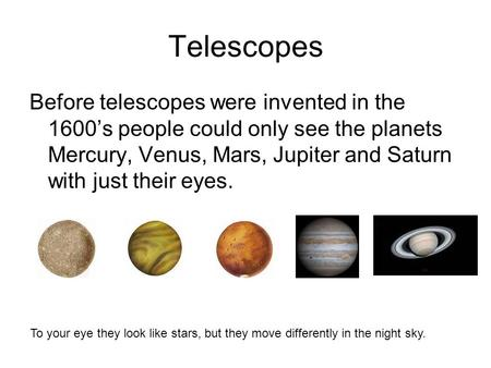 Telescopes Before telescopes were invented in the 1600's people could only see the planets Mercury, Venus, Mars, Jupiter and Saturn with just their eyes.