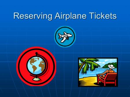 Reserving Airplane Tickets. Learning Objectives Know how to use Internet travel websites to research and reserve airplane tickets. Know how to use Internet.