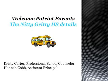 Welcome Patriot Parents The Nitty Gritty HS details Kristy Carter, Professional School Counselor Hannah Cobb, Assistant Principal.