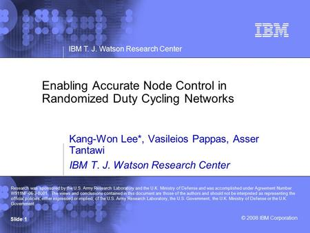 © 2008 IBM Corporation IBM T. J. Watson Research Center Slide 1 Enabling Accurate Node Control in Randomized Duty Cycling Networks Kang-Won Lee*, Vasileios.