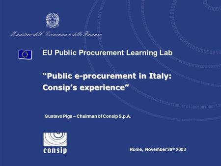 "EU Public Procurement Learning Lab ""Public e-procurement in Italy: Consip's experience"" Rome, November 28 th 2003 Gustavo Piga – Chairman of Consip S.p.A."