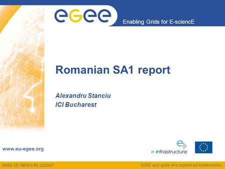 EGEE-III INFSO-RI-222667 Enabling Grids for E-sciencE www.eu-egee.org EGEE and gLite are registered trademarks Romanian SA1 report Alexandru Stanciu ICI.