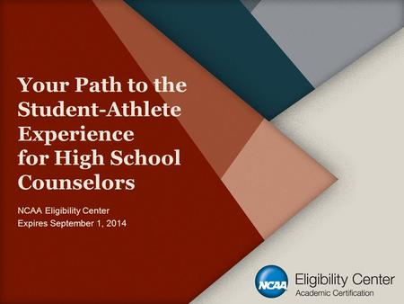 Your Path to the Student-Athlete Experience for High School Counselors NCAA Eligibility Center Expires September 1, 2014.