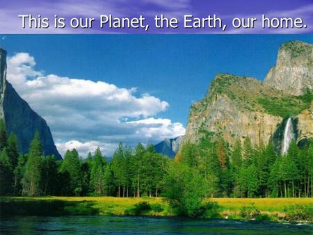 This is our Planet, the Earth, our home.