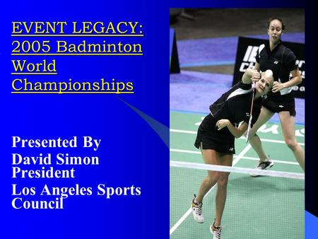 EVENT LEGACY: 2005 Badminton World Championships Presented By David Simon President Los Angeles Sports Council.