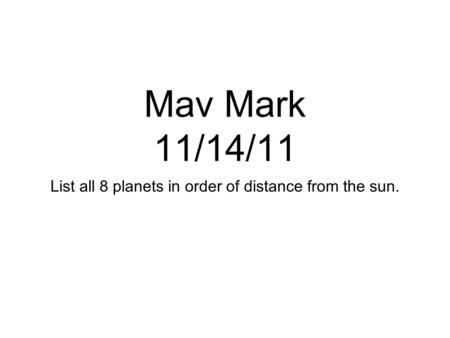 Mav Mark 11/14/11 List all 8 planets in order of distance from the sun.