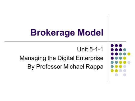 Brokerage Model Unit 5-1-1 Managing the Digital Enterprise By Professor Michael Rappa.