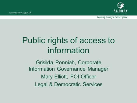 Public rights of access to information Grisilda Ponniah, Corporate Information Governance Manager Mary Elliott, FOI Officer Legal & Democratic Services.