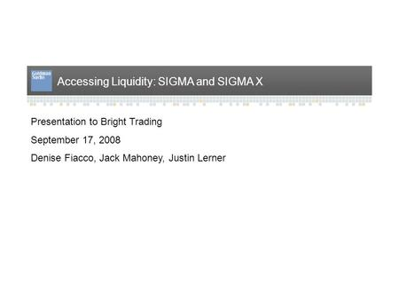Accessing Liquidity: SIGMA and SIGMA X Presentation to Bright Trading September 17, 2008 Denise Fiacco, Jack Mahoney, Justin Lerner.
