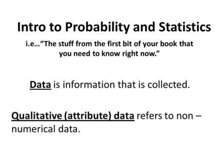 "I.e…""The stuff from the first bit of your book that you need to know right now."" Data is information that is collected. Qualitative (attribute) data refers."