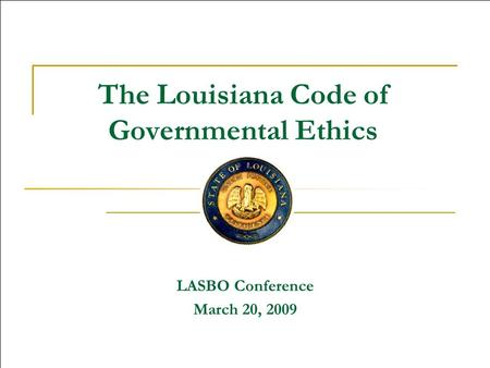 The Louisiana Code of Governmental Ethics LASBO Conference March 20, 2009.