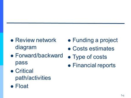 Review network diagram Forward/backward pass Critical path/activities Float Funding a project Costs estimates Type of costs Financial reports 7-1.