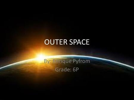 OUTER SPACE By: Enrique Pyfrom Grade: 6P. PLANETS Planets- A celestial body moving in an elliptical orbit around a star. Sun- The star around which the.