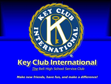 Key Club International The Bell High School Service Club Make new friends, have fun, and make a difference!