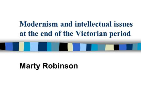 Modernism and intellectual issues at <strong>the</strong> end <strong>of</strong> <strong>the</strong> Victorian period Marty Robinson.