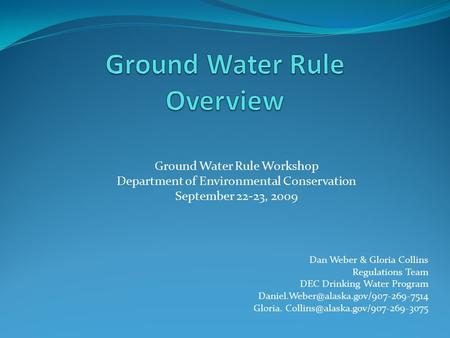 Ground Water Rule Workshop Department of Environmental Conservation September 22-23, 2009 Dan Weber & Gloria Collins Regulations Team DEC Drinking Water.