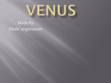 Made by Maile angermeier.  The average tempter on Venus is 864 degrees Fahrenheit  Venus is made of iron core and rocky mantel similar to earth  Sadly.